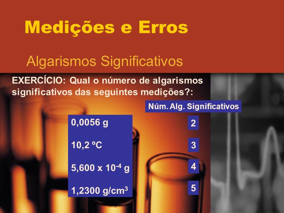 Medições e Erros Algarismos Significativos EXERCÍCIO: Qual o número de algarismos significativos das seguintes medições?: 0,0056 g 10,2 ºC 5,600 x 10