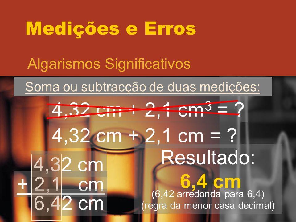 Medições e Erros Algarismos Significativos Soma ou subtracção de duas medições: 4,32 cm + 2,1 cm 3 = ? 4,32 cm + 2,1 cm = ? 4,32 cm + 2,1 cm 6,42 cm R