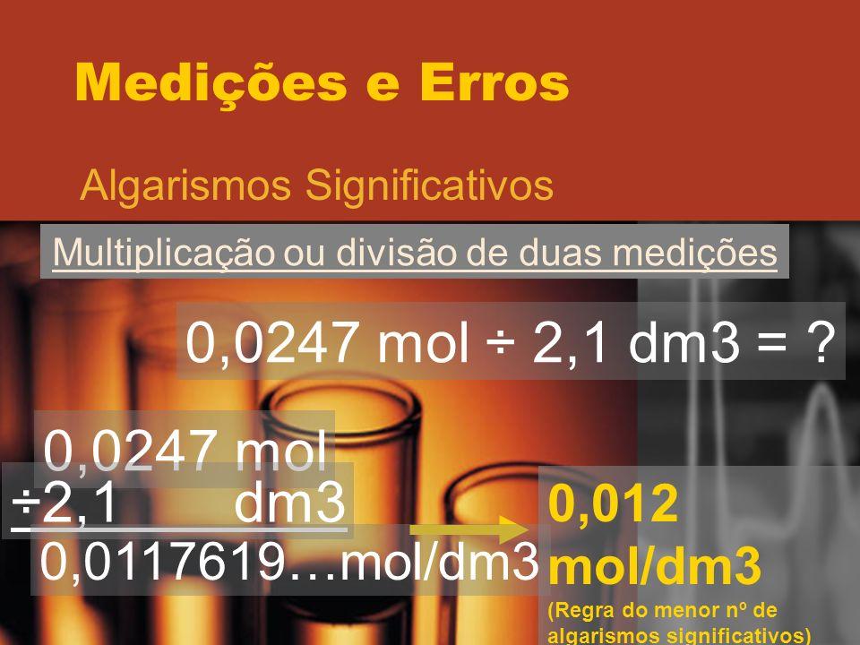 Medições e Erros Algarismos Significativos Multiplicação ou divisão de duas medições 0,0247 mol ÷ 2,1 dm3 = ? 0,0247 mol ÷2,1 dm3 0,0117619…mol/dm3 0,