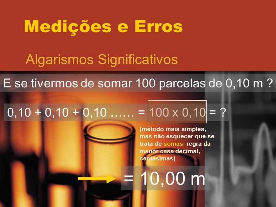Medições e Erros Algarismos Significativos E se tivermos de somar 100 parcelas de 0,10 m ? 0,10 + 0,10 + 0,10 …… = 100 x 0,10 = ? (método mais simples