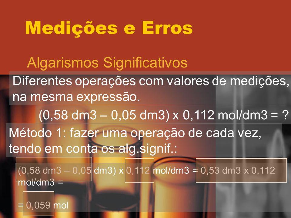 Medições e Erros Algarismos Significativos Diferentes operações com valores de medições, na mesma expressão. (0,58 dm3 – 0,05 dm3) x 0,112 mol/dm3 = ?