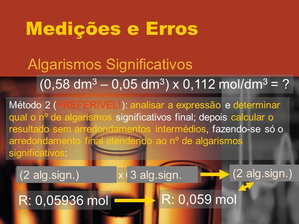 Medições e Erros Algarismos Significativos (0,58 dm 3 – 0,05 dm 3 ) x 0,112 mol/dm 3 = ? Método 2 (PREFERÍVEL!): analisar a expressão e determinar qua