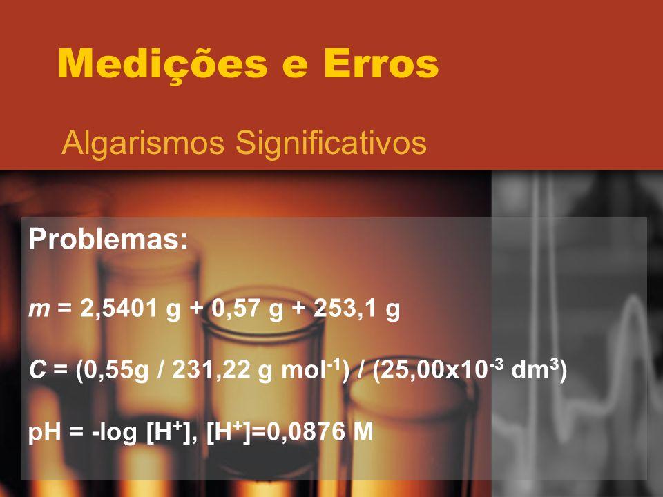 Medições e Erros Algarismos Significativos Problemas: m = 2,5401 g + 0,57 g + 253,1 g C = (0,55g / 231,22 g mol -1 ) / (25,00x10 -3 dm 3 ) pH = -log [