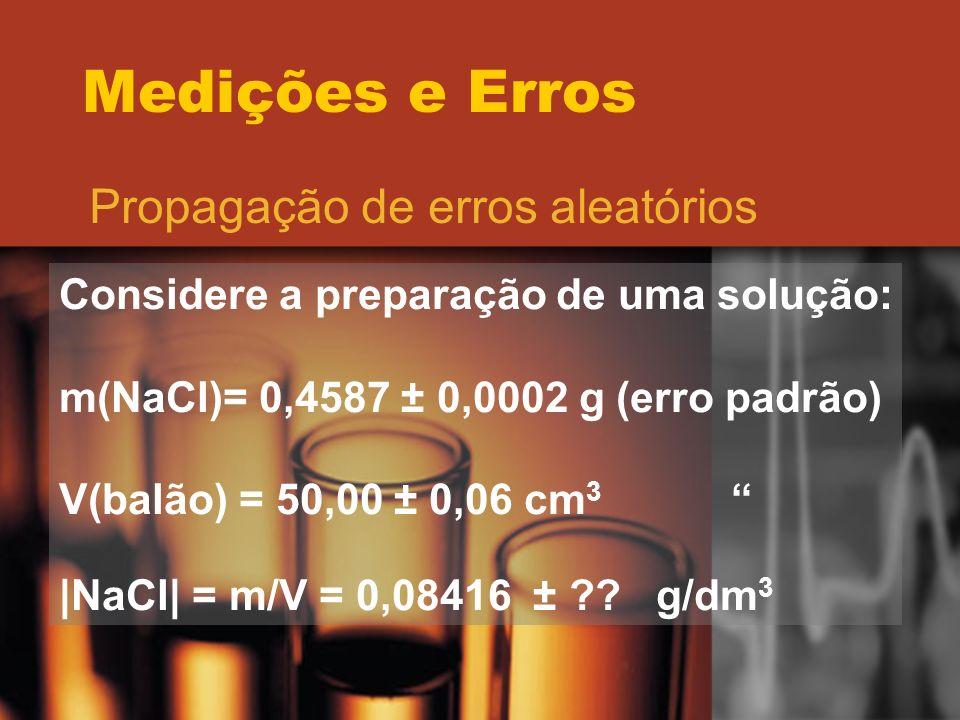 Medições e Erros Propagação de erros aleatórios Considere a preparação de uma solução: m(NaCl)= 0,4587 ± 0,0002 g (erro padrão) V(balão) = 50,00 ± 0,0