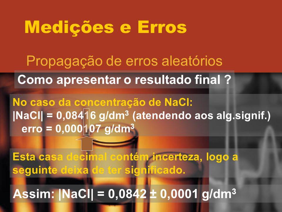 Medições e Erros Propagação de erros aleatórios Como apresentar o resultado final ? No caso da concentração de NaCl: |NaCl| = 0,08416 g/dm 3 (atendend