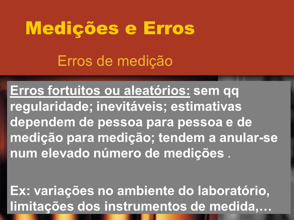 Medições e Erros Erros de medição Erros fortuitos ou aleatórios: sem qq regularidade; inevitáveis; estimativas dependem de pessoa para pessoa e de med