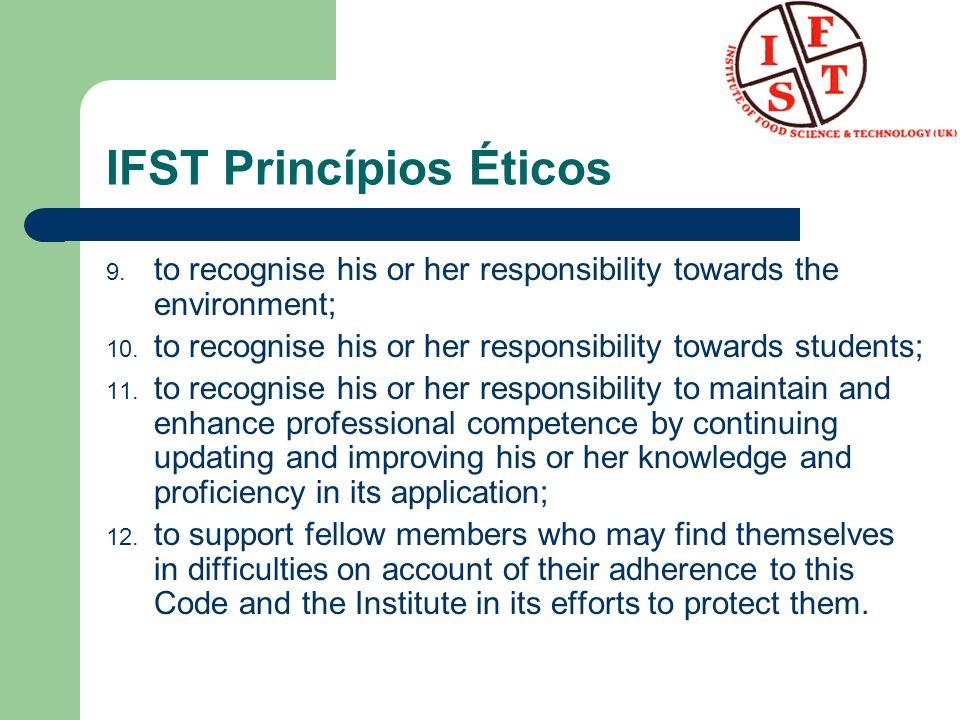 IFST Princípios Éticos 9. to recognise his or her responsibility towards the environment; 10. to recognise his or her responsibility towards students;