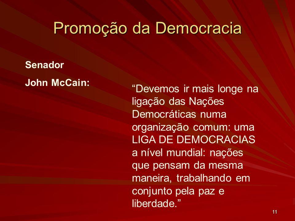 11 Promoção da Democracia Senador John McCain: Devemos ir mais longe na ligação das Nações Democráticas numa organização comum: uma LIGA DE DEMOCRACIAS a nível mundial: nações que pensam da mesma maneira, trabalhando em conjunto pela paz e liberdade.