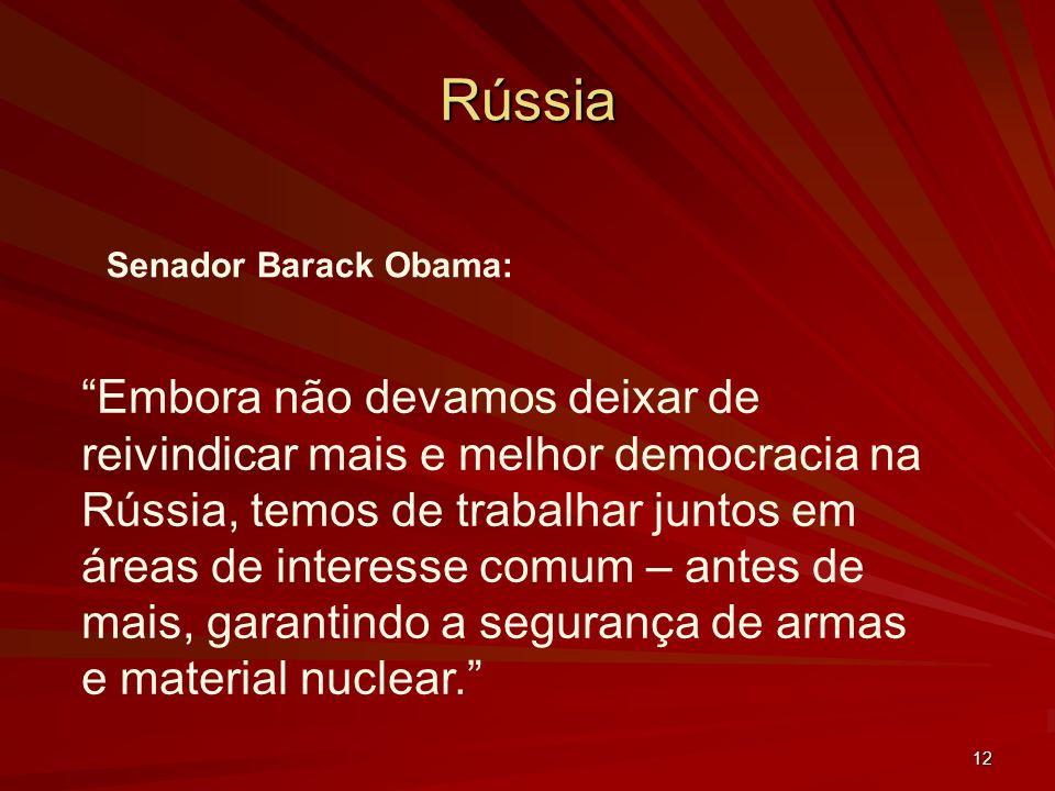 12 Rússia Senador Barack Obama: Embora não devamos deixar de reivindicar mais e melhor democracia na Rússia, temos de trabalhar juntos em áreas de interesse comum – antes de mais, garantindo a segurança de armas e material nuclear.
