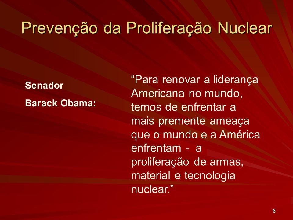 6 Prevenção da Proliferação Nuclear Senador Barack Obama: Para renovar a liderança Americana no mundo, temos de enfrentar a mais premente ameaça que o mundo e a América enfrentam - a proliferação de armas, material e tecnologia nuclear.