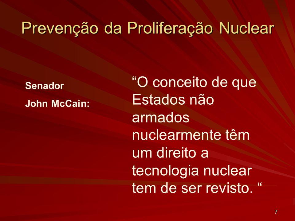 7 Prevenção da Proliferação Nuclear Senador John McCain: O conceito de que Estados não armados nuclearmente têm um direito a tecnologia nuclear tem de ser revisto.
