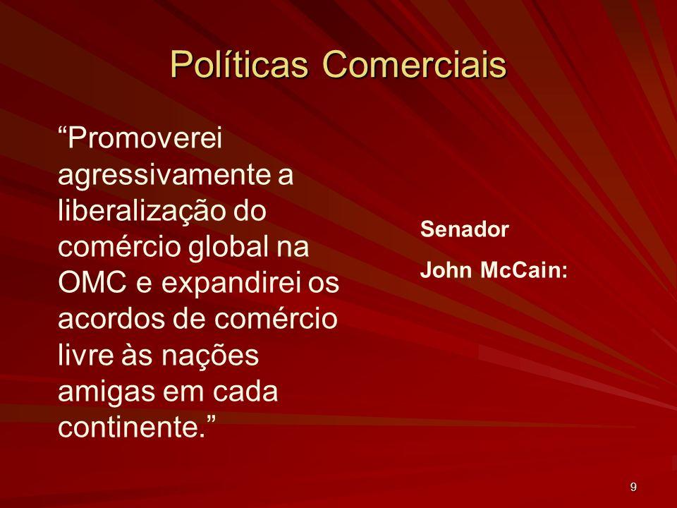 9 Políticas Comerciais Senador John McCain: Promoverei agressivamente a liberalização do comércio global na OMC e expandirei os acordos de comércio livre às nações amigas em cada continente.
