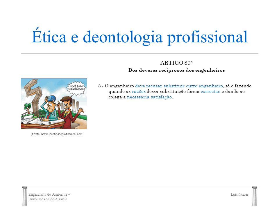 Engenharia do Ambiente – Universidade do Algarve Luís Nunes Ética e deontologia profissional ARTIGO 89° Dos deveres recíprocos dos engenheiros 5 - O e