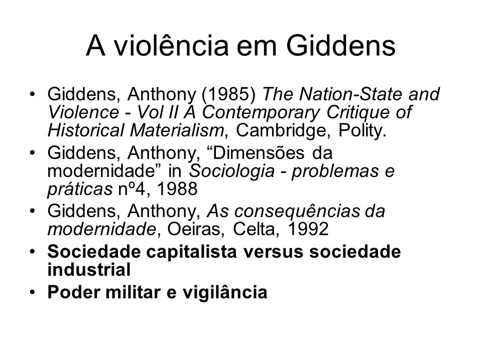 A violência em Giddens Giddens, Anthony (1985) The Nation-State and Violence - Vol II A Contemporary Critique of Historical Materialism, Cambridge, Po