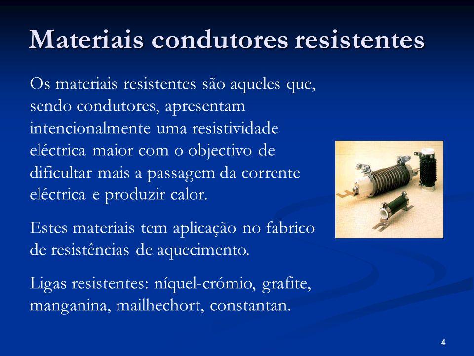 4 Materiais condutores resistentes Os materiais resistentes são aqueles que, sendo condutores, apresentam intencionalmente uma resistividade eléctrica