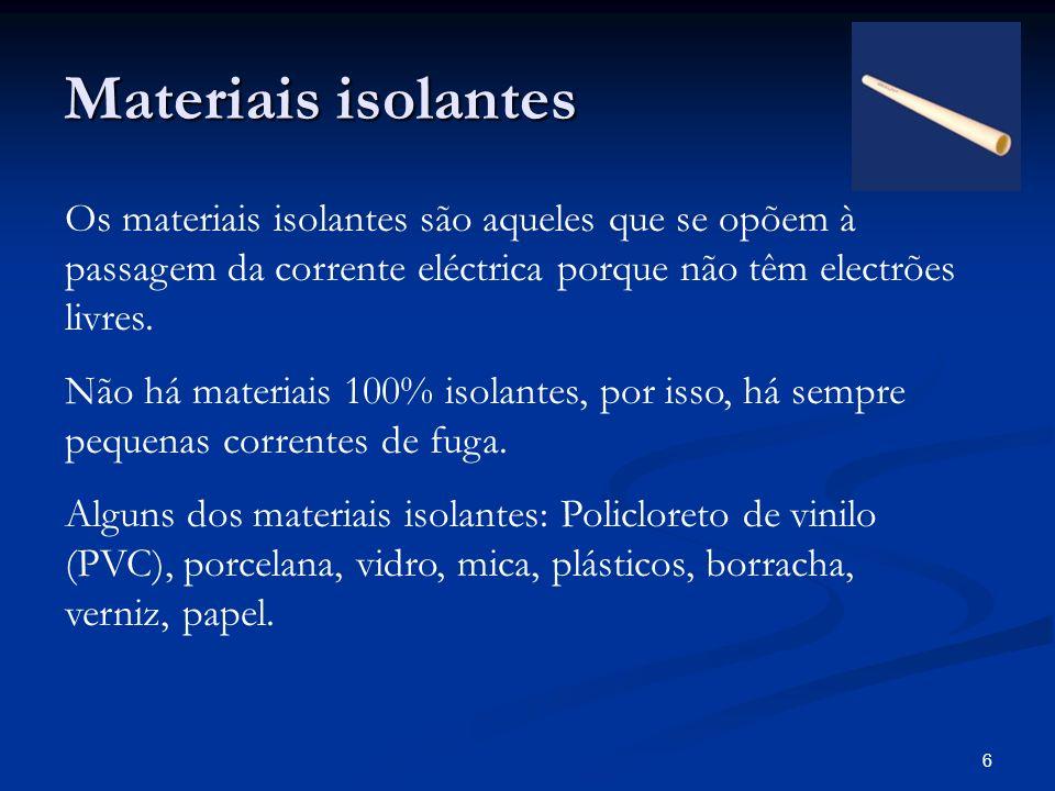 6 Materiais isolantes Os materiais isolantes são aqueles que se opõem à passagem da corrente eléctrica porque não têm electrões livres. Não há materia