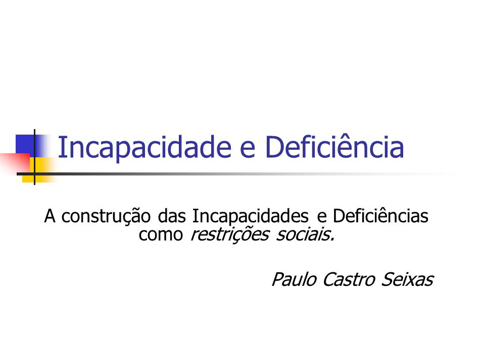 Incapacidade e Deficiência A construção das Incapacidades e Deficiências como restrições sociais. Paulo Castro Seixas