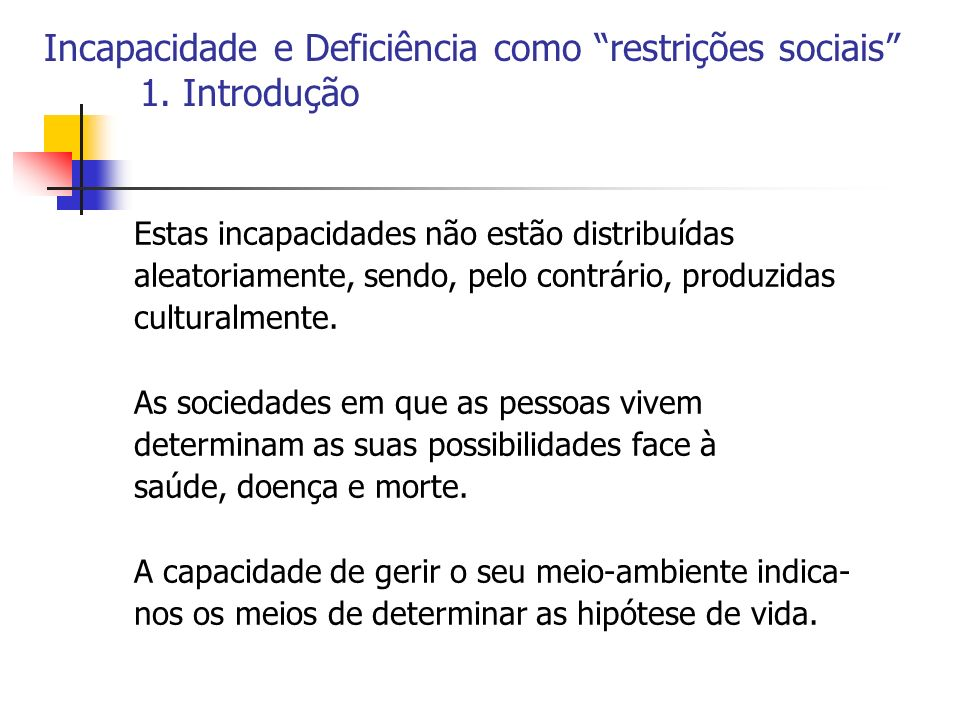 Incapacidade e Deficiência como restrições sociais 1. Introdução Estas incapacidades não estão distribuídas aleatoriamente, sendo, pelo contrário, pro