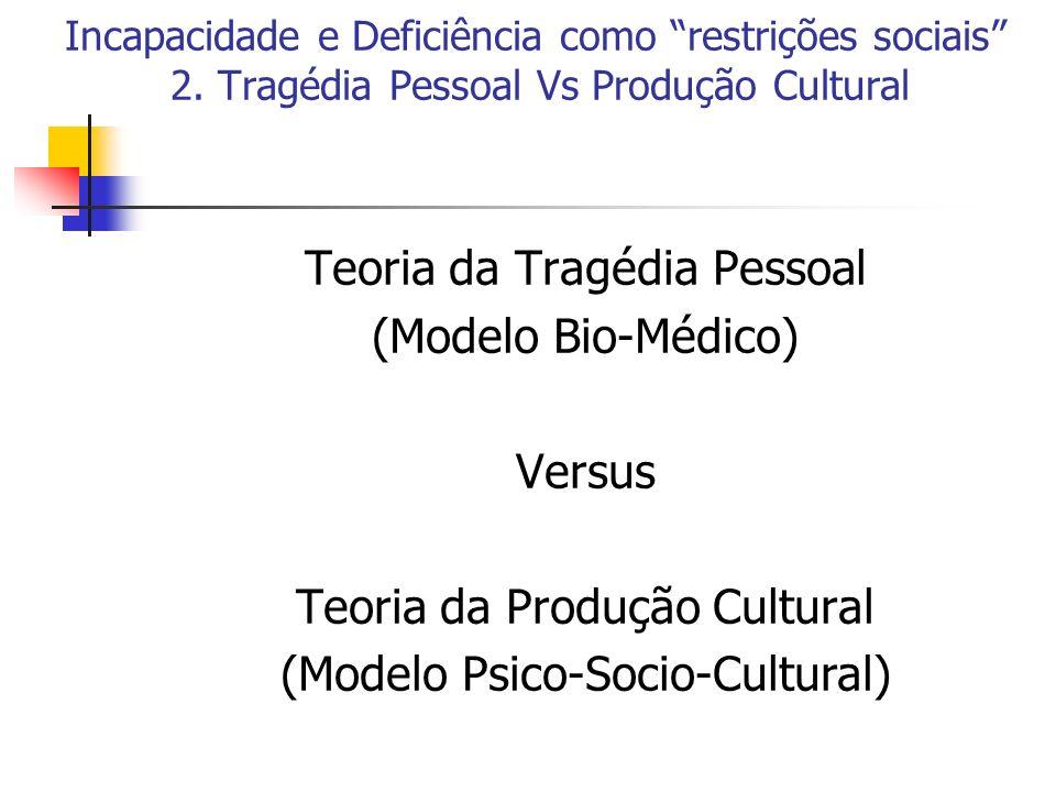Incapacidade e Deficiência como restrições sociais 2. Tragédia Pessoal Vs Produção Cultural Teoria da Tragédia Pessoal (Modelo Bio-Médico) Versus Teor