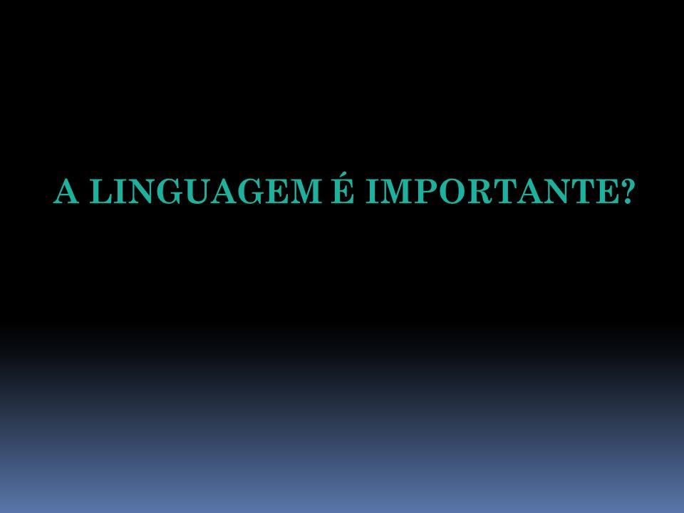 A LINGUAGEM É IMPORTANTE?