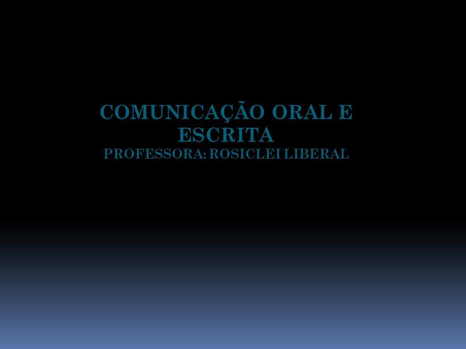 COMUNICAÇÃO ORAL E ESCRITA PROFESSORA: ROSICLEI LIBERAL