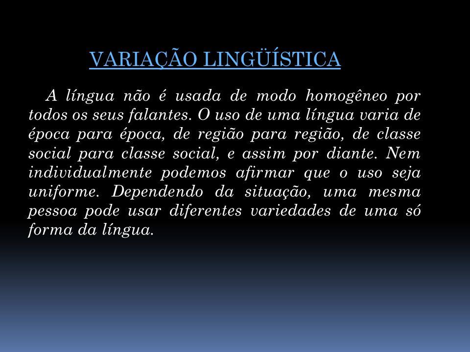 VARIAÇÃO LINGÜÍSTICA A língua não é usada de modo homogêneo por todos os seus falantes. O uso de uma língua varia de época para época, de região para