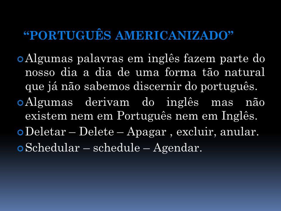 PORTUGUÊS AMERICANIZADO Algumas palavras em inglês fazem parte do nosso dia a dia de uma forma tão natural que já não sabemos discernir do português.
