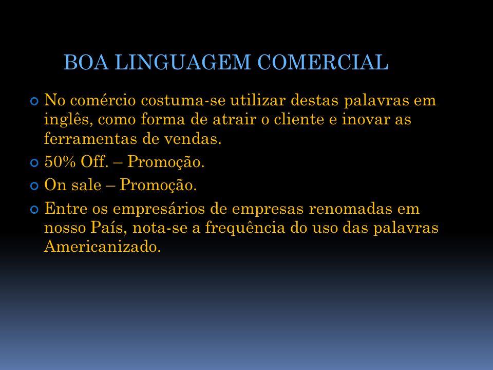 BOA LINGUAGEM COMERCIAL No comércio costuma-se utilizar destas palavras em inglês, como forma de atrair o cliente e inovar as ferramentas de vendas. 5