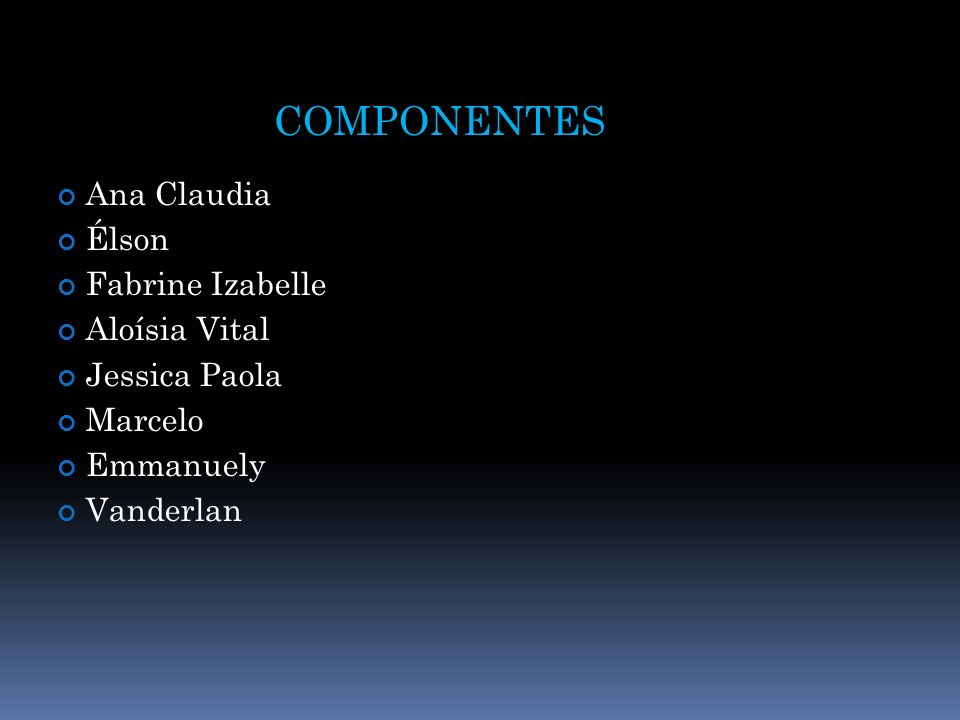 COMPONENTES Ana Claudia Élson Fabrine Izabelle Aloísia Vital Jessica Paola Marcelo Emmanuely Vanderlan