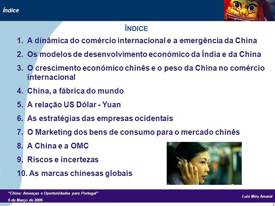 Luís Mira Amaral China: Ameaças e Oportunidades para Portugal 6 de Março de 2006 2 1.A dinâmica do comércio internacional e a emergência da China 2.Os modelos de desenvolvimento económico da Índia e da China 3.O crescimento económico chinês e o peso da China no comércio internacional 4.China, a fábrica do mundo 5.A relação US Dólar - Yuan 6.As estratégias das empresas ocidentais 7.O Marketing dos bens de consumo para o mercado chinês 8.A China e a OMC 9.Riscos e incertezas 10.