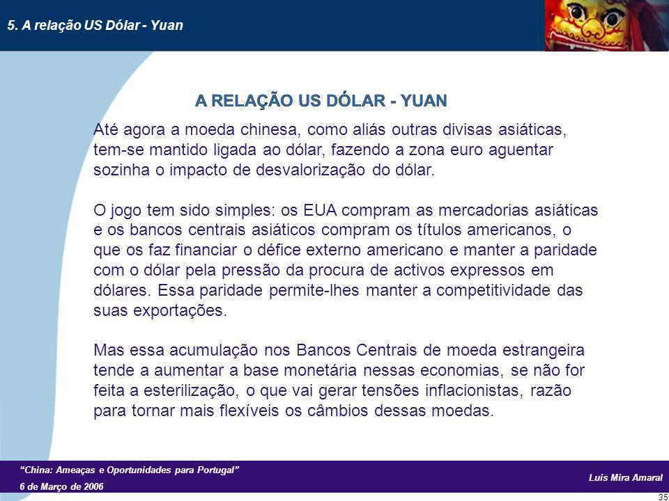 Luís Mira Amaral China: Ameaças e Oportunidades para Portugal 6 de Março de 2006 35 Até agora a moeda chinesa, como aliás outras divisas asiáticas, tem-se mantido ligada ao dólar, fazendo a zona euro aguentar sozinha o impacto de desvalorização do dólar.