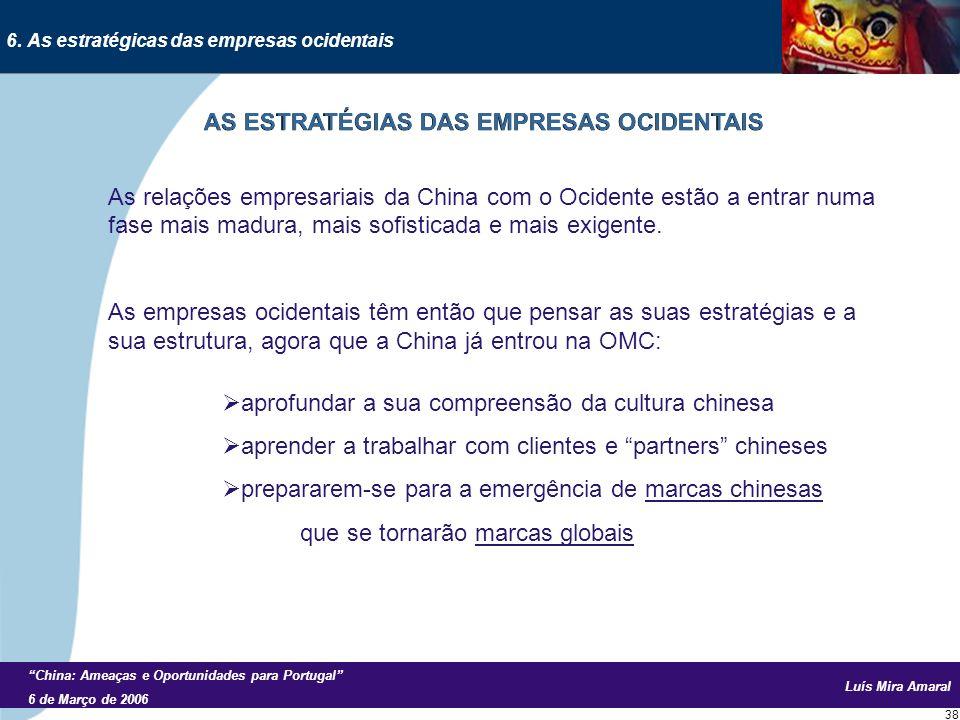 Luís Mira Amaral China: Ameaças e Oportunidades para Portugal 6 de Março de 2006 38 As relações empresariais da China com o Ocidente estão a entrar numa fase mais madura, mais sofisticada e mais exigente.