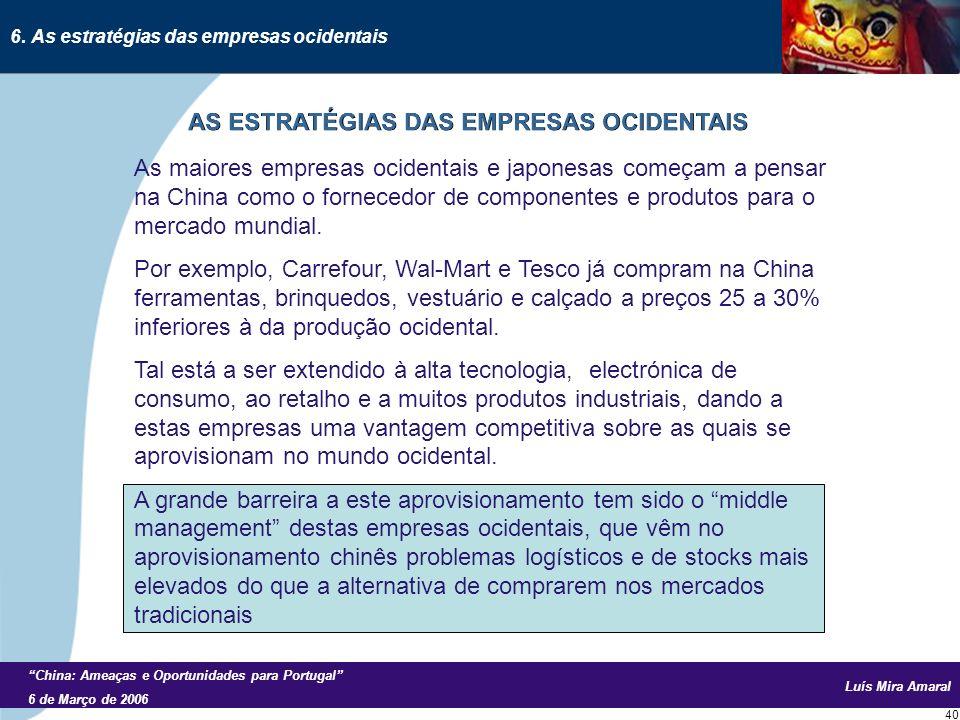 Luís Mira Amaral China: Ameaças e Oportunidades para Portugal 6 de Março de 2006 40 As maiores empresas ocidentais e japonesas começam a pensar na China como o fornecedor de componentes e produtos para o mercado mundial.