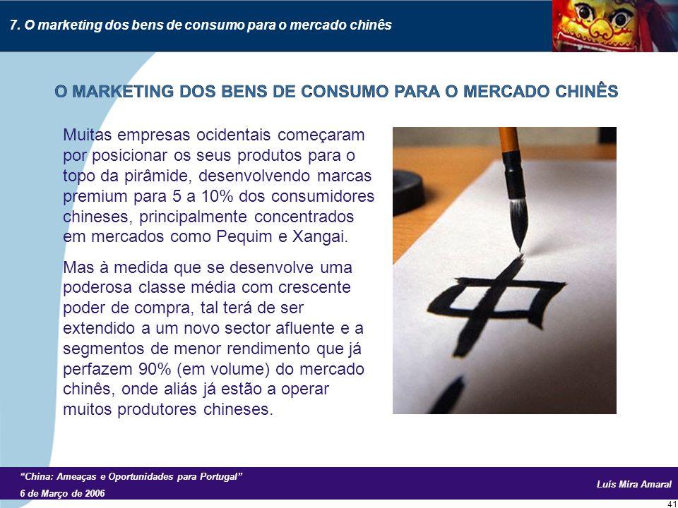 Luís Mira Amaral China: Ameaças e Oportunidades para Portugal 6 de Março de 2006 41 Muitas empresas ocidentais começaram por posicionar os seus produtos para o topo da pirâmide, desenvolvendo marcas premium para 5 a 10% dos consumidores chineses, principalmente concentrados em mercados como Pequim e Xangai.