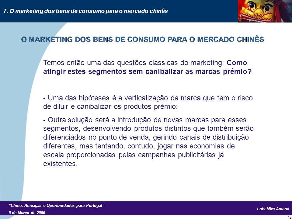 Luís Mira Amaral China: Ameaças e Oportunidades para Portugal 6 de Março de 2006 42 Temos então uma das questões clássicas do marketing: Como atingir estes segmentos sem canibalizar as marcas prémio.
