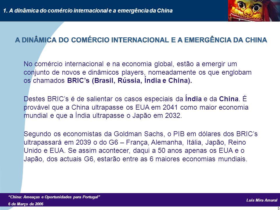 Luís Mira Amaral China: Ameaças e Oportunidades para Portugal 6 de Março de 2006 5 No comércio internacional e na economia global, estão a emergir um conjunto de novos e dinâmicos players, nomeadamente os que englobam os chamados BRICs (Brasil, Rússia, Índia e China).