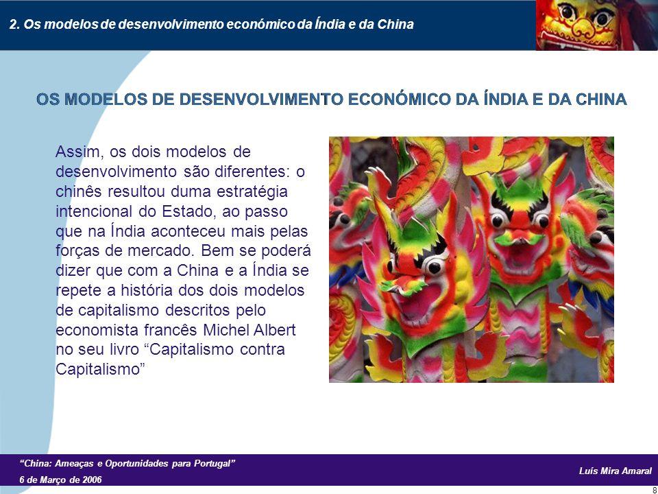 Luís Mira Amaral China: Ameaças e Oportunidades para Portugal 6 de Março de 2006 8 Assim, os dois modelos de desenvolvimento são diferentes: o chinês resultou duma estratégia intencional do Estado, ao passo que na Índia aconteceu mais pelas forças de mercado.