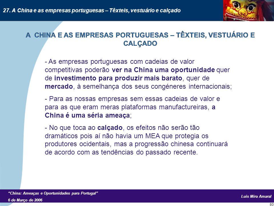 Luís Mira Amaral China: Ameaças e Oportunidades para Portugal 6 de Março de 2006 80 - As empresas portuguesas com cadeias de valor competitivas poderão ver na China uma oportunidade quer de investimento para produzir mais barato, quer de mercado, à semelhança dos seus congéneres internacionais; - Para as nossas empresas sem essas cadeias de valor e para as que eram meras plataformas manufactureiras, a China é uma séria ameaça; - No que toca ao calçado, os efeitos não serão tão dramáticos pois aí não havia um MEA que protegia os produtores ocidentais, mas a progressão chinesa continuará de acordo com as tendências do passado recente.