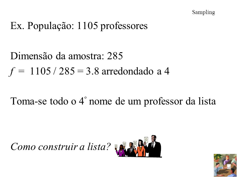 Sampling Ex. População: 1105 professores Dimensão da amostra: 285 f = 1105 / 285 = 3.8 arredondado a 4 Toma-se todo o 4 º nome de um professor da list