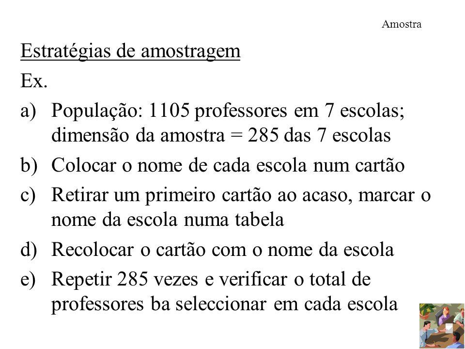 Amostra Estratégias de amostragem Ex. a)População: 1105 professores em 7 escolas; dimensão da amostra = 285 das 7 escolas b)Colocar o nome de cada esc