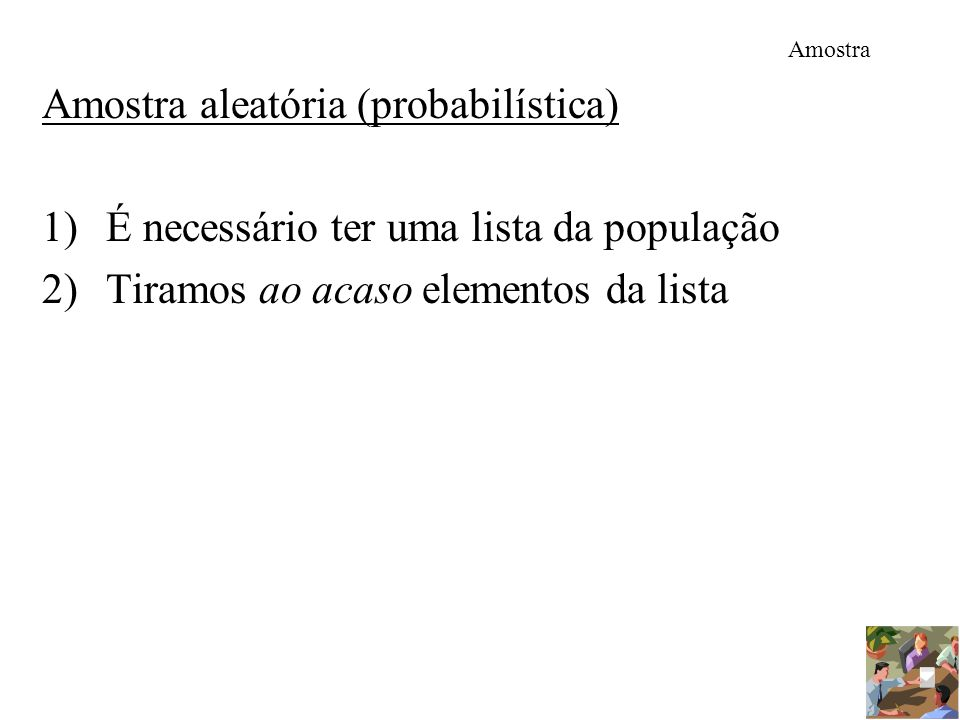 Amostra Amostra aleatória (probabilística) 1)É necessário ter uma lista da população 2)Tiramos ao acaso elementos da lista