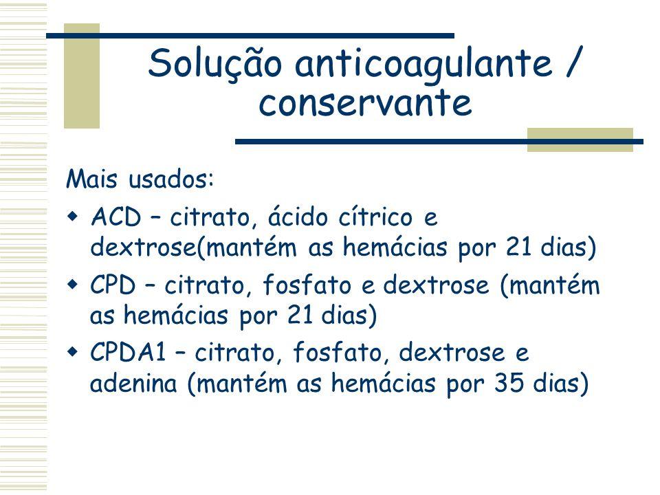 Solução anticoagulante / conservante Mais usados: ACD – citrato, ácido cítrico e dextrose(mantém as hemácias por 21 dias) CPD – citrato, fosfato e dex