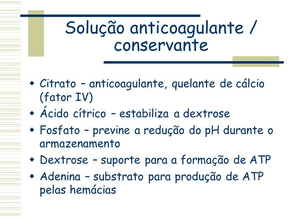 Solução anticoagulante / conservante Citrato – anticoagulante, quelante de cálcio (fator IV) Ácido cítrico – estabiliza a dextrose Fosfato – previne a