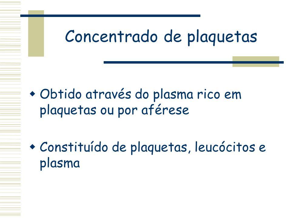 Concentrado de plaquetas Obtido através do plasma rico em plaquetas ou por aférese Constituído de plaquetas, leucócitos e plasma
