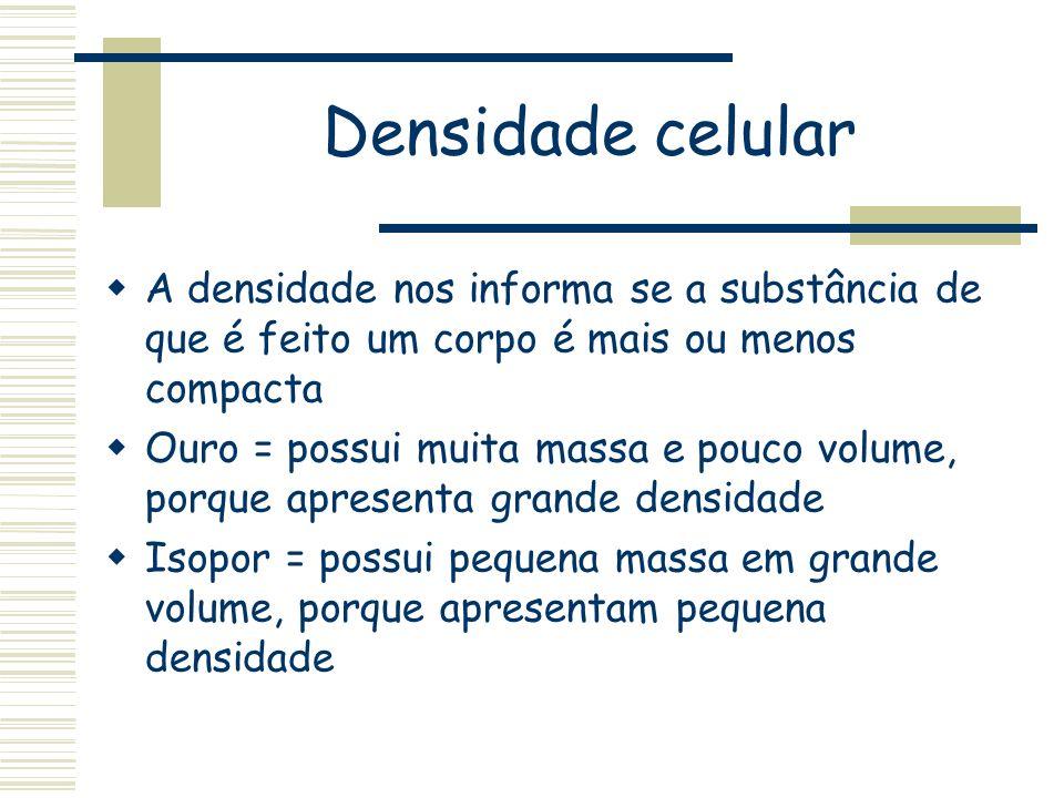 Densidade celular A densidade nos informa se a substância de que é feito um corpo é mais ou menos compacta Ouro = possui muita massa e pouco volume, p