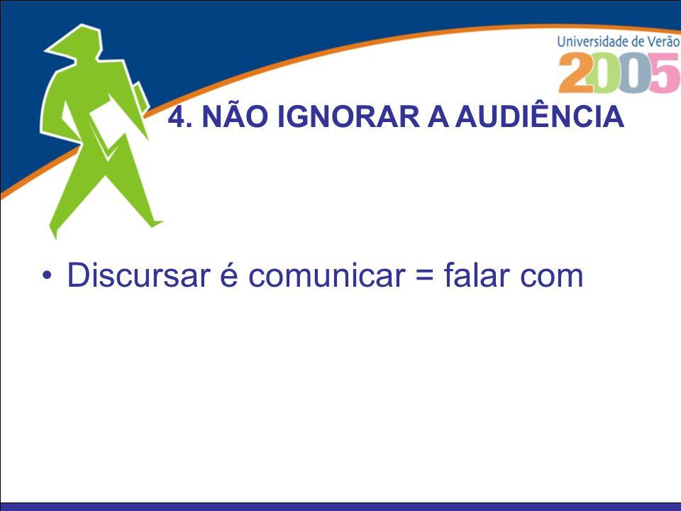 Discursar é comunicar = falar com 4. NÃO IGNORAR A AUDIÊNCIA