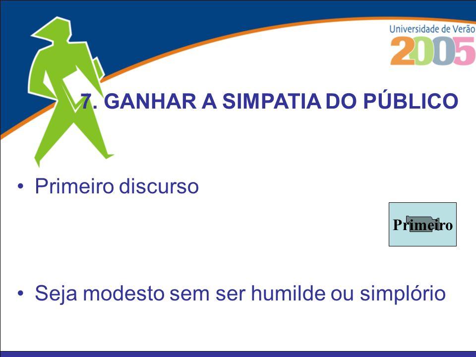 Primeiro discurso 7. GANHAR A SIMPATIA DO PÚBLICO Seja modesto sem ser humilde ou simplório Primeiro