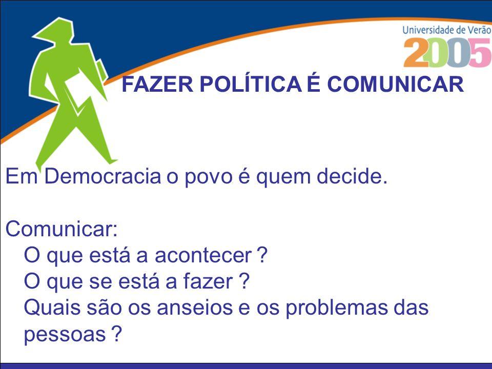 Em Democracia o povo é quem decide. Comunicar: O que está a acontecer ? O que se está a fazer ? Quais são os anseios e os problemas das pessoas ? FAZE