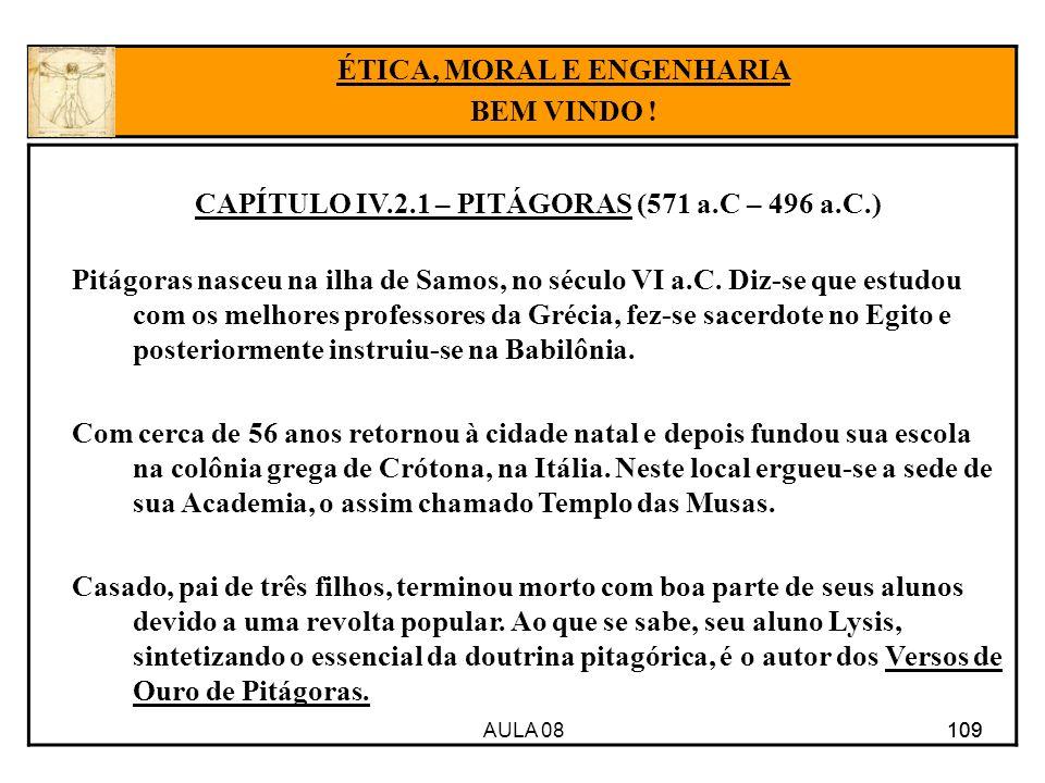 AULA 08 109 CAPÍTULO IV.2.1 – PITÁGORAS (571 a.C – 496 a.C.) Pitágoras nasceu na ilha de Samos, no século VI a.C. Diz-se que estudou com os melhores p