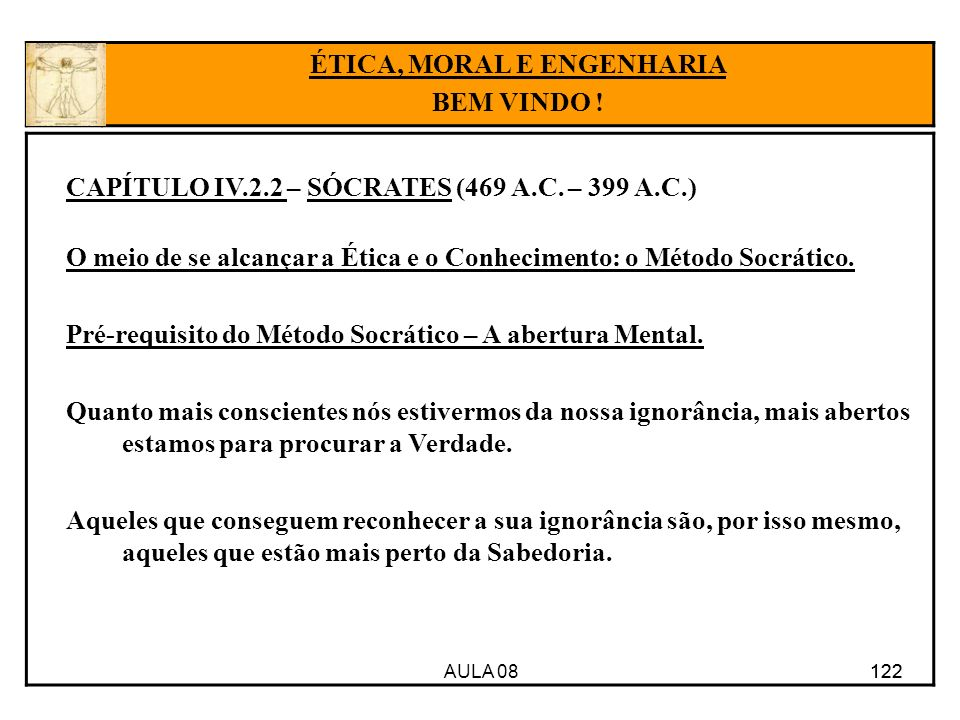 AULA 08 122 CAPÍTULO IV.2.2 – SÓCRATES (469 A.C. – 399 A.C.) O meio de se alcançar a Ética e o Conhecimento: o Método Socrático. Pré-requisito do Méto